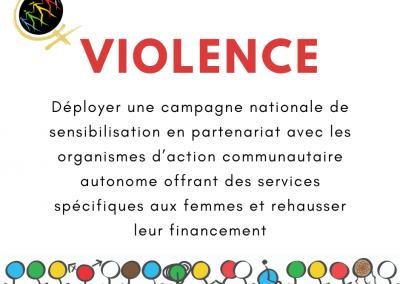 Reconnaitre toutes les formes de violences faites aux femmes, les dénoncer, et contribuer à leur élimination, notamment en déployant une campagne nationale de sensibilisation en partenariat avec les organismes d'action communautaire autonome offrant des services spécifiques aux femmes et en rehaussant le financement à la mission globale de ces derniers.